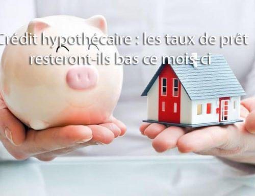 Crédit hypothécaire : Les taux de prêt resteront-ils bas ce mois-ci