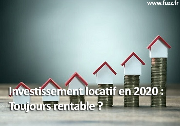 Investissement locatif en 2020 : Toujours rentable ?